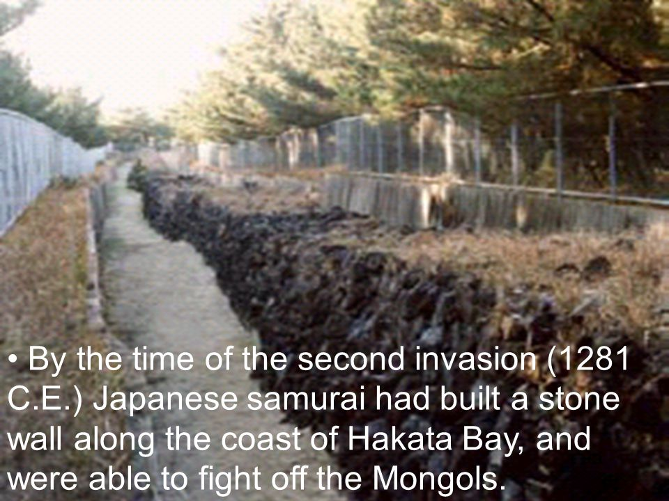 By the time of the second invasion (1281 C.E.) Japanese samurai had built a stone wall along the coast of Hakata Bay, and were able to fight off the M