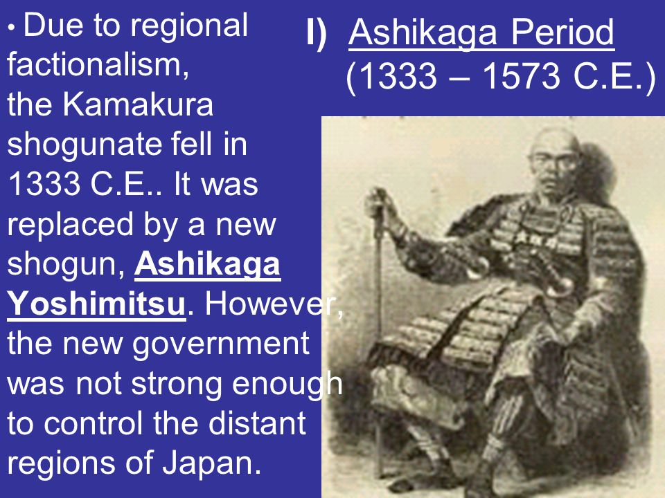 I) Ashikaga Period (1333 – 1573 C.E.) Due to regional factionalism, the Kamakura shogunate fell in 1333 C.E.. It was replaced by a new shogun, Ashikag