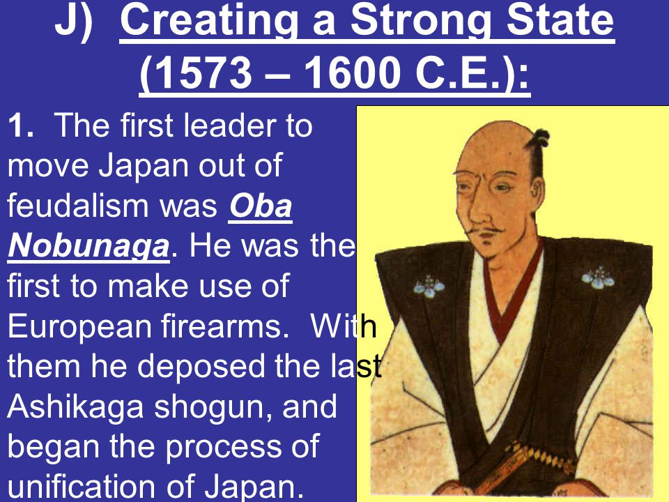 J) Creating a Strong State (1573 – 1600 C.E.): Oda Nobunaga 1. The first leader to move Japan out of feudalism was Oba Nobunaga. He was the first to m