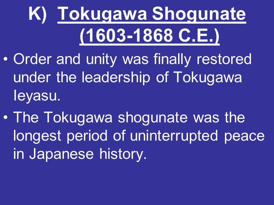 K) Tokugawa Shogunate (1603-1868 C.E.) Order and unity was finally restored under the leadership of Tokugawa Ieyasu. The Tokugawa shogunate was the lo