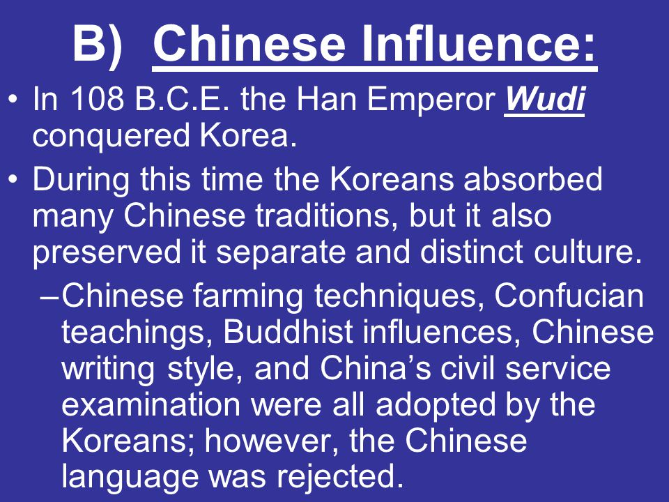 B) Chinese Influence: In 108 B.C.E. the Han Emperor Wudi conquered Korea. During this time the Koreans absorbed many Chinese traditions, but it also p