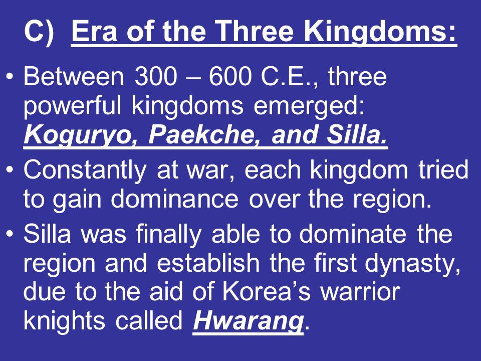 C) Era of the Three Kingdoms: Between 300 – 600 C.E., three powerful kingdoms emerged: Koguryo, Paekche, and Silla. Constantly at war, each kingdom tr