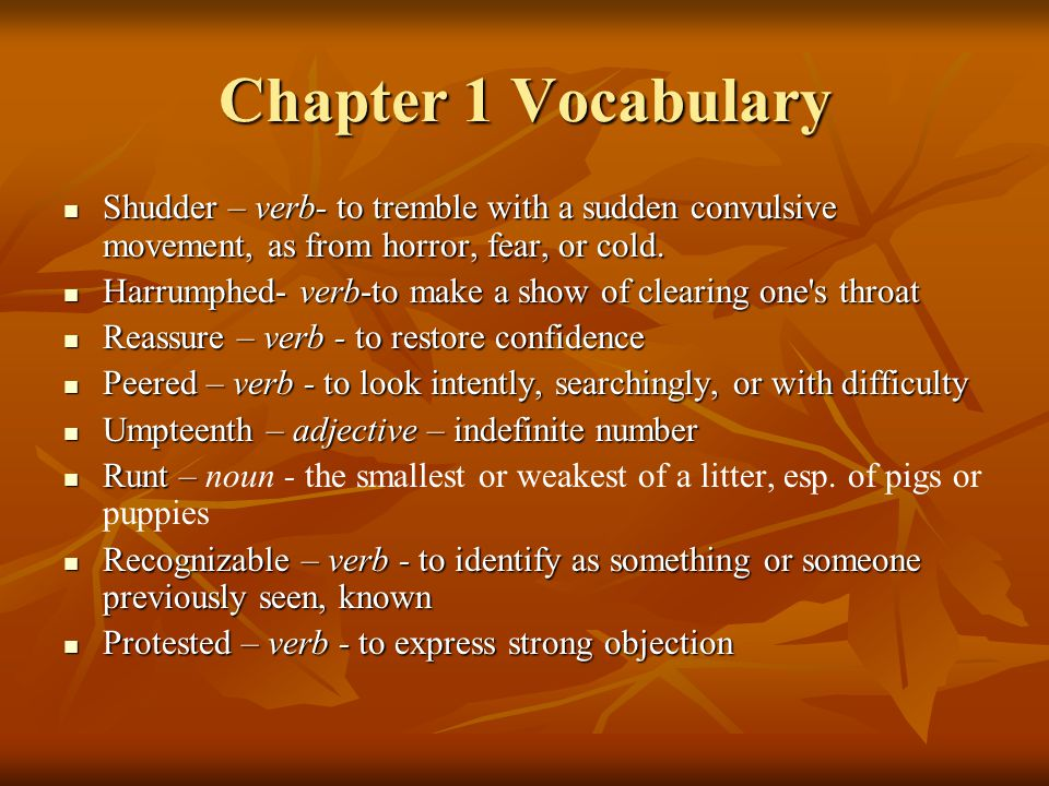 Chapter 1 Vocabulary Shudder – verb- to tremble with a sudden convulsive movement, as from horror, fear, or cold.