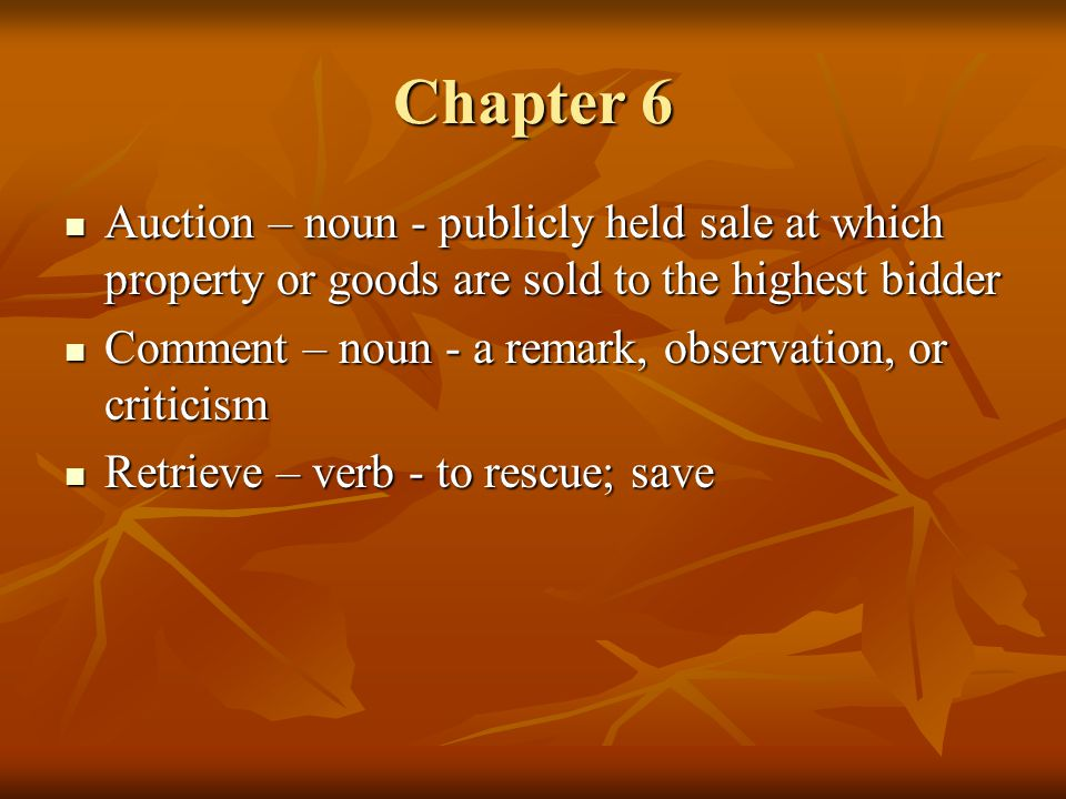 Chapter 6 Auction – noun - publicly held sale at which property or goods are sold to the highest bidder Auction – noun - publicly held sale at which property or goods are sold to the highest bidder Comment – noun - a remark, observation, or criticism Comment – noun - a remark, observation, or criticism Retrieve – verb - to rescue; save Retrieve – verb - to rescue; save