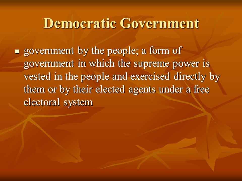 Democratic Government government by the people; a form of government in which the supreme power is vested in the people and exercised directly by them or by their elected agents under a free electoral system government by the people; a form of government in which the supreme power is vested in the people and exercised directly by them or by their elected agents under a free electoral system