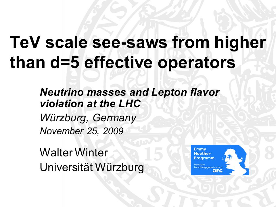 TeV scale see-saws from higher than d=5 effective operators Neutrino masses and Lepton flavor violation at the LHC Würzburg, Germany November 25, 2009 Walter Winter Universität Würzburg TexPoint fonts used in EMF: AAAAA A A A