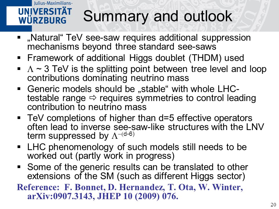 "20 Summary and outlook  ""Natural"" TeV see-saw requires additional suppression mechanisms beyond three standard see-saws  Framework of additional Hig"