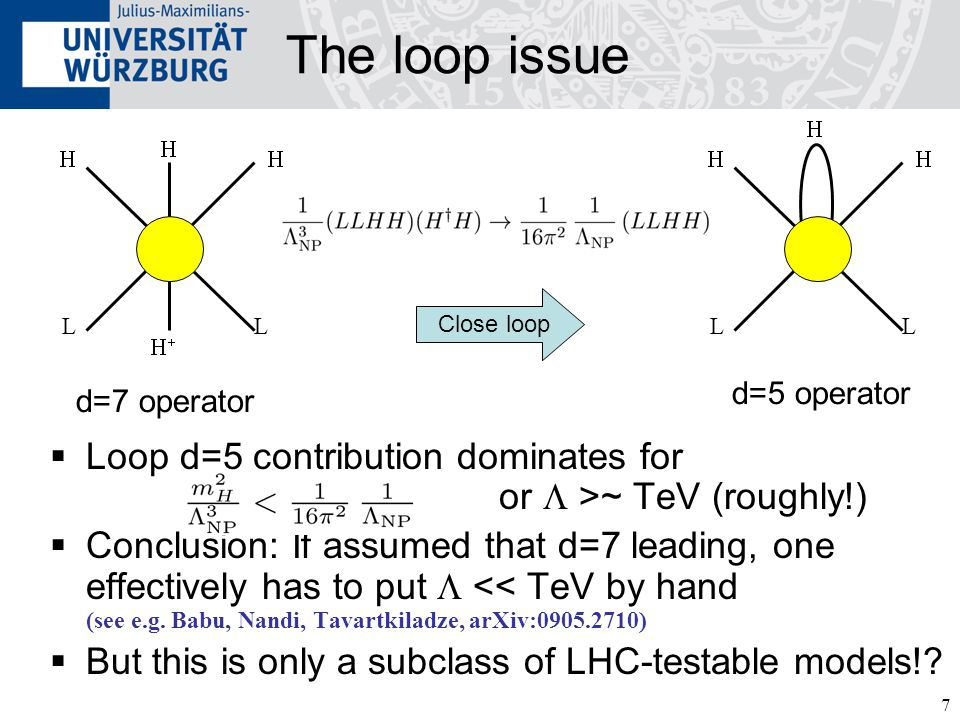 7 The loop issue  Loop d=5 contribution dominates for or  >~ TeV (roughly!)  Conclusion: If assumed that d=7 leading, one effectively has to put 