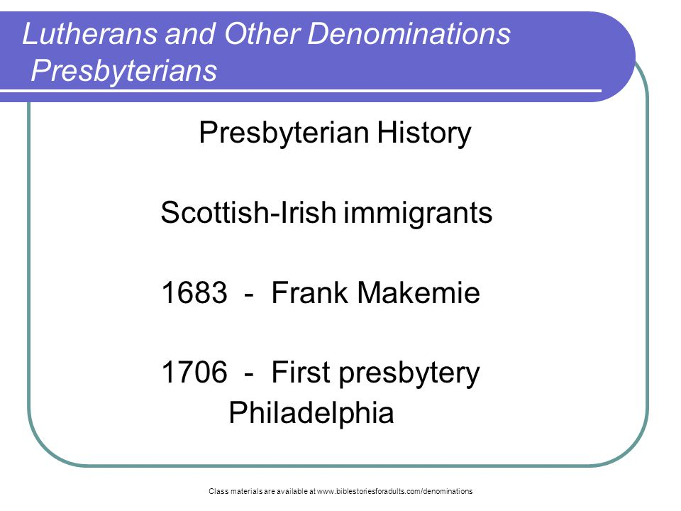 Class materials are available at www.biblestoriesforadults.com/denominations Presbyterian History Scottish-Irish immigrants 1683 - Frank Makemie 1706 - First presbytery Philadelphia Lutherans and Other Denominations Presbyterians