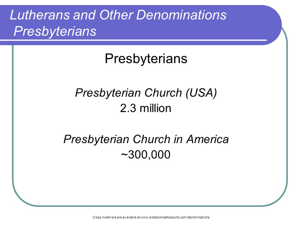 Class materials are available at www.biblestoriesforadults.com/denominations Presbyterians Presbyterian Church (USA) 2.3 million Presbyterian Church in America ~300,000 Lutherans and Other Denominations Presbyterians
