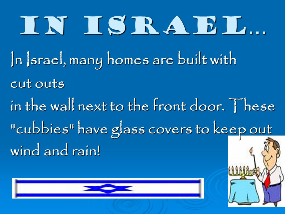 In Israel... In Israel, many homes are built with cut outs in the wall next to the front door.