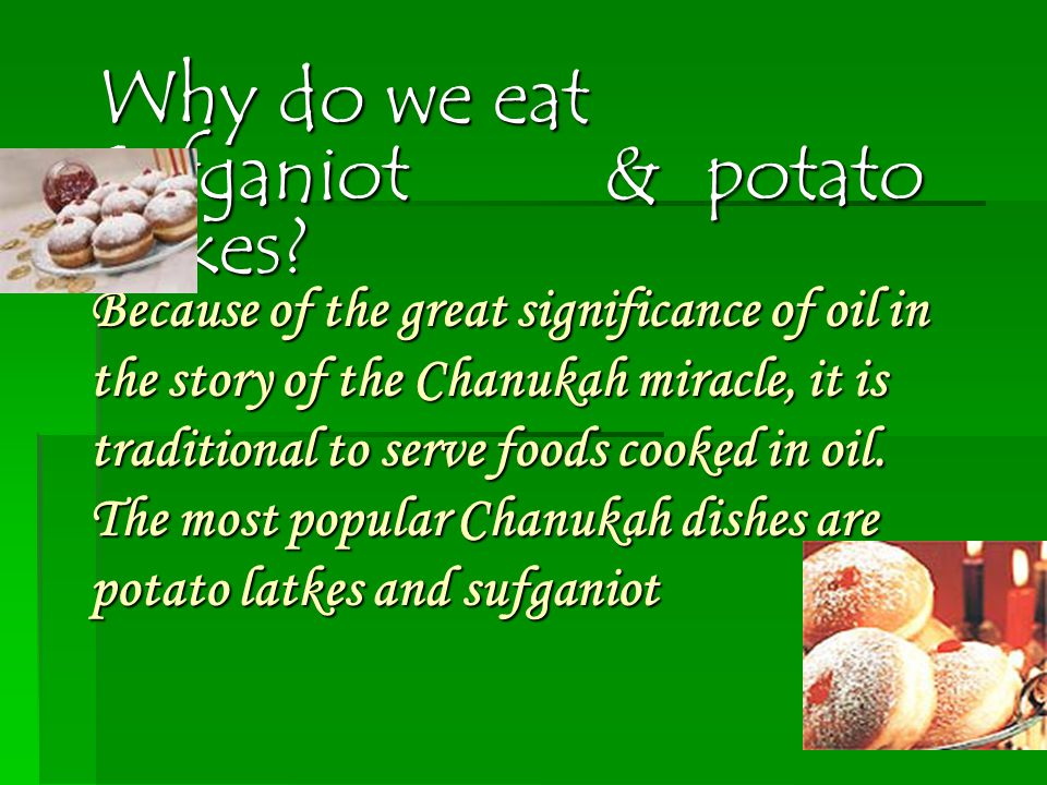 Because of the great significance of oil in the story of the Chanukah miracle, it is traditional to serve foods cooked in oil.