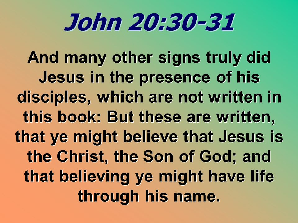 John 20:30-31 John 20:30-31 And many other signs truly did Jesus in the presence of his disciples, which are not written in this book: But these are w