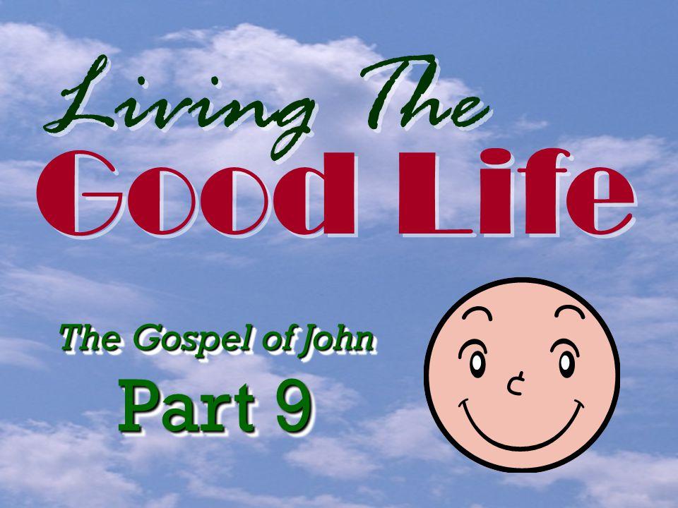 Living The Good Life Good Life The Gospel of John Part 9 The Gospel of John Part 9
