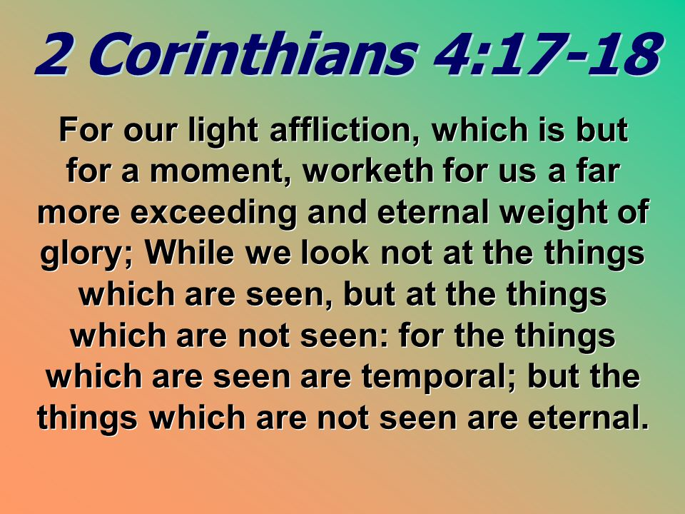 2 Corinthians 4:17-18 2 Corinthians 4:17-18 For our light affliction, which is but for a moment, worketh for us a far more exceeding and eternal weigh