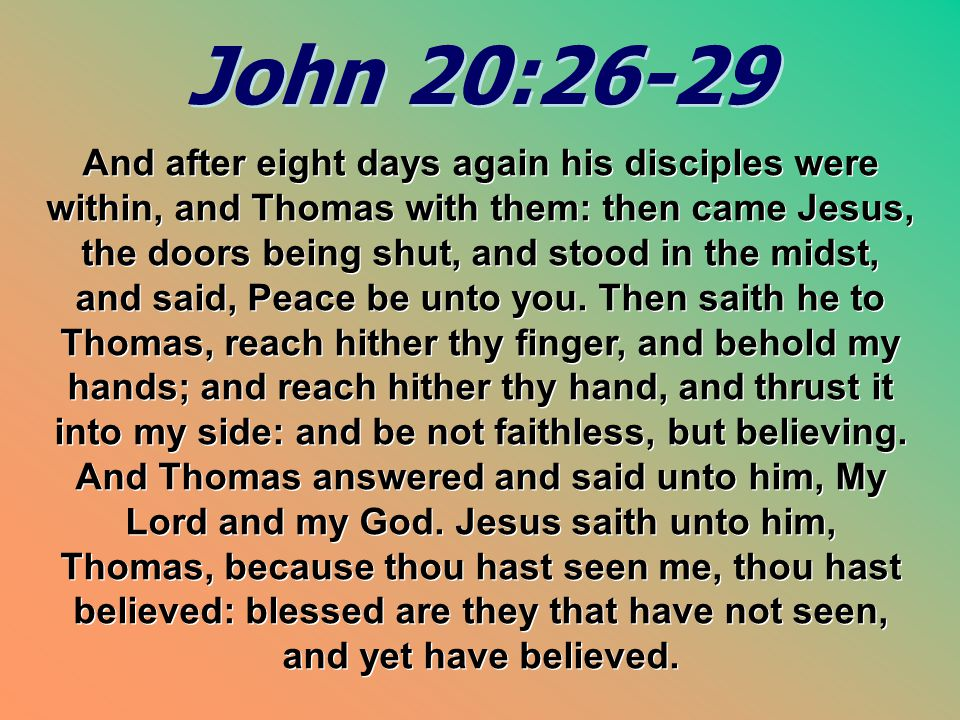 John 20:26-29 John 20:26-29 And after eight days again his disciples were within, and Thomas with them: then came Jesus, the doors being shut, and sto