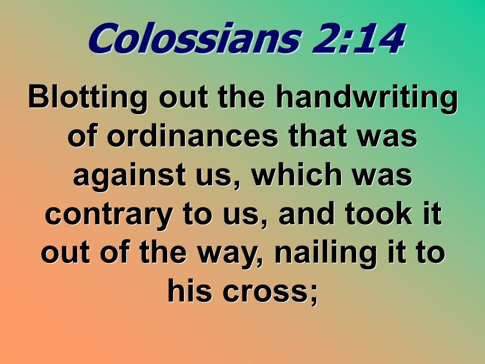 Colossians 2:14 Colossians 2:14 Blotting out the handwriting of ordinances that was against us, which was contrary to us, and took it out of the way,