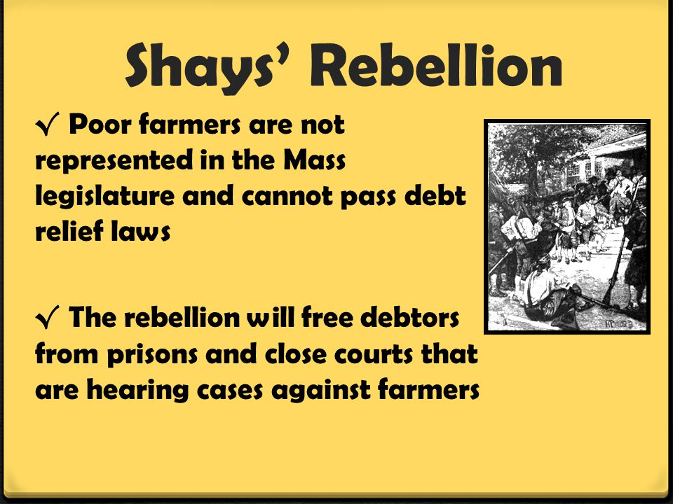 Shays' Rebellion √Poor farmers are not represented in the Mass legislature and cannot pass debt relief laws √ The rebellion will free debtors from pri