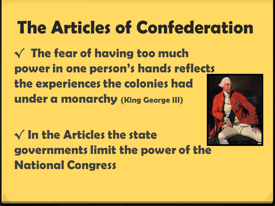 The Articles of Confederation √ The fear of having too much power in one person's hands reflects the experiences the colonies had under a monarchy (Ki