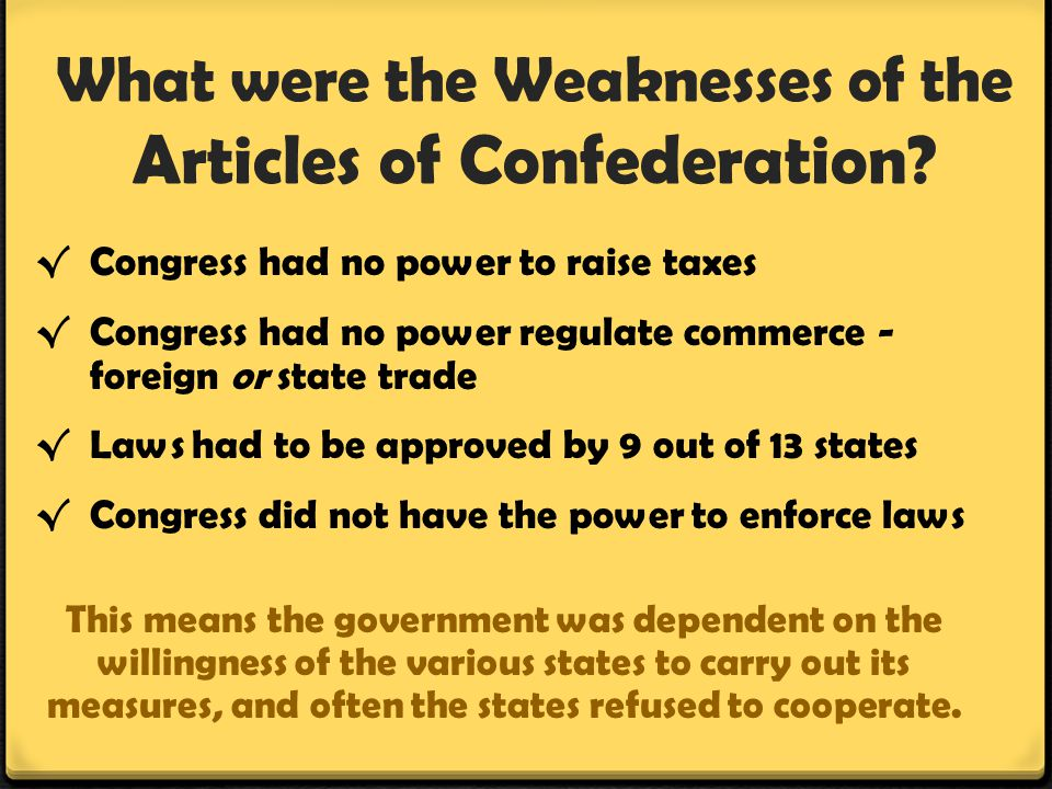 What were the Weaknesses of the Articles of Confederation? √ Congress had no power to raise taxes √ Congress had no power regulate commerce - foreign