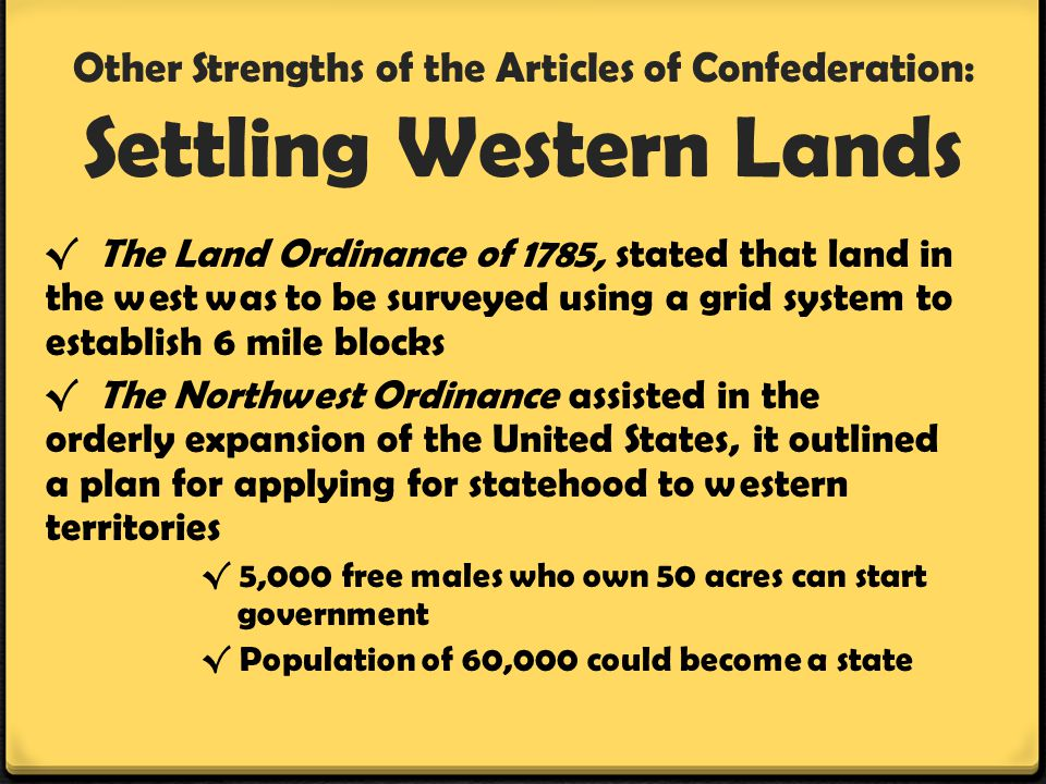 Other Strengths of the Articles of Confederation: Settling Western Lands √ The Land Ordinance of 1785, stated that land in the west was to be surveyed