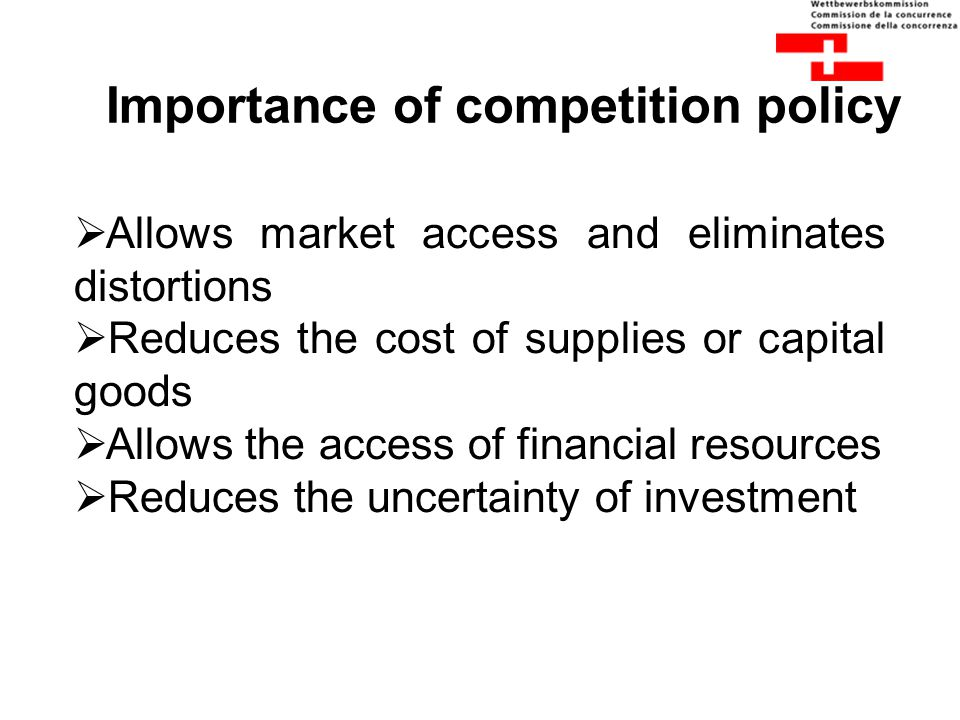 Importance of competition policy  Allows market access and eliminates distortions  Reduces the cost of supplies or capital goods  Allows the access
