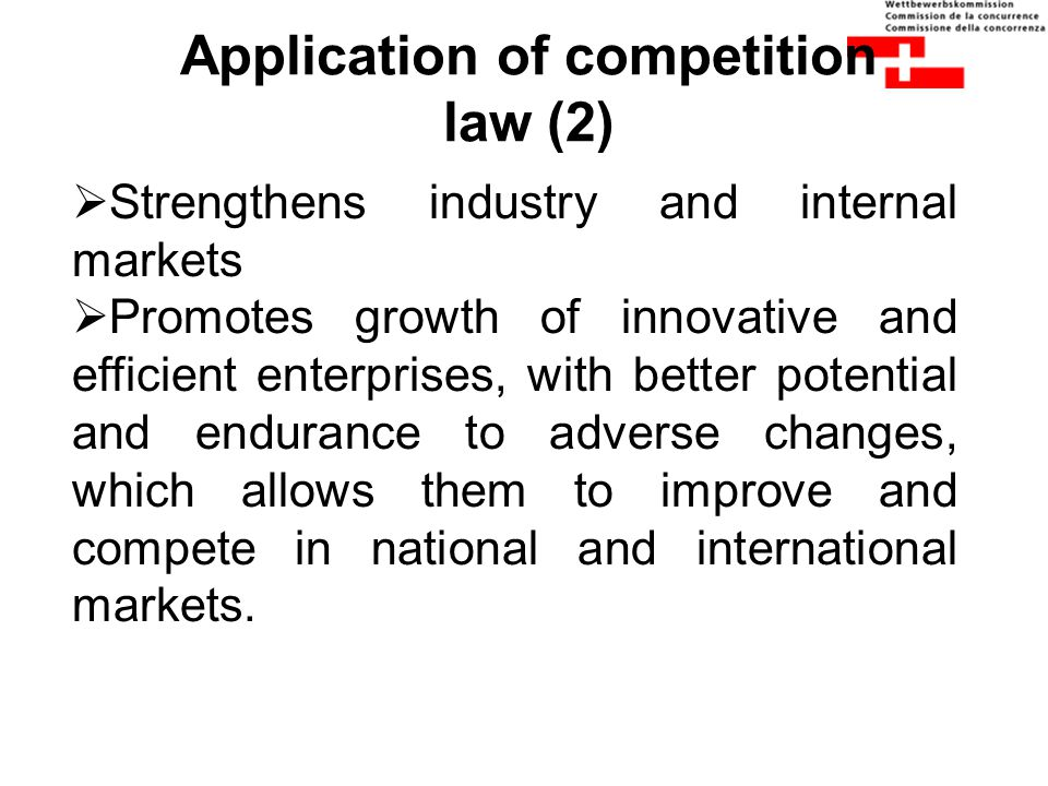 Application of competition law (2)  Strengthens industry and internal markets  Promotes growth of innovative and efficient enterprises, with better