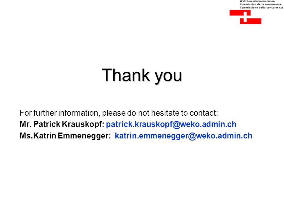 Thank you For further information, please do not hesitate to contact: Mr. Patrick Krauskopf: patrick.krauskopf@weko.admin.ch Ms.Katrin Emmenegger: kat