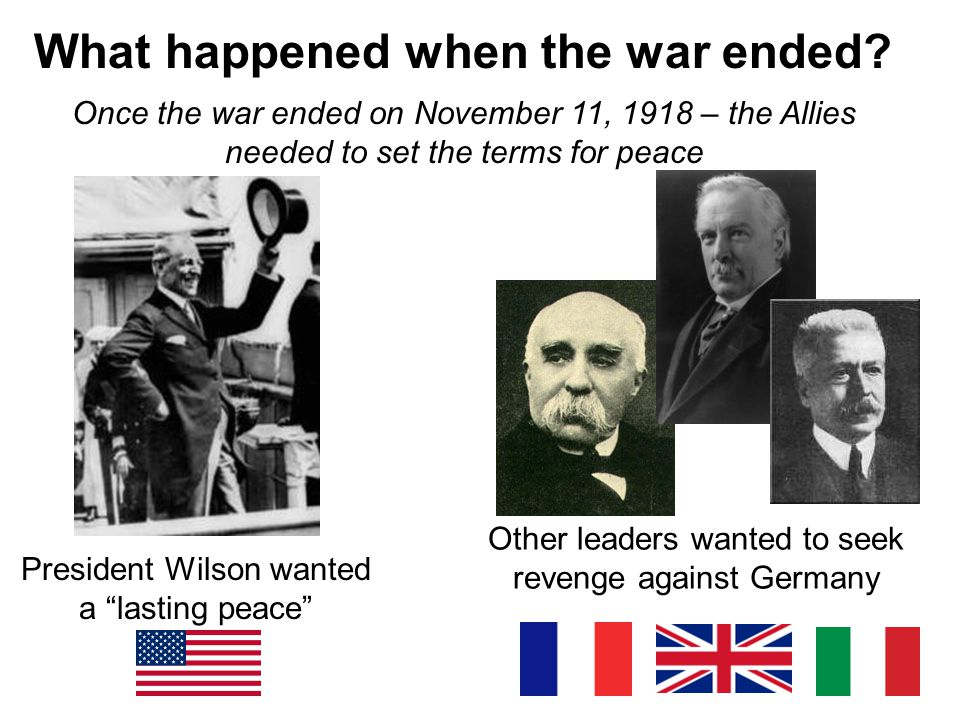 """What happened when the war ended? Once the war ended on November 11, 1918 – the Allies needed to set the terms for peace President Wilson wanted a """"la"""