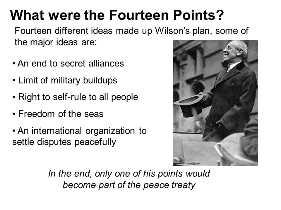 What were the Fourteen Points? Fourteen different ideas made up Wilson's plan, some of the major ideas are: An end to secret alliances Limit of milita