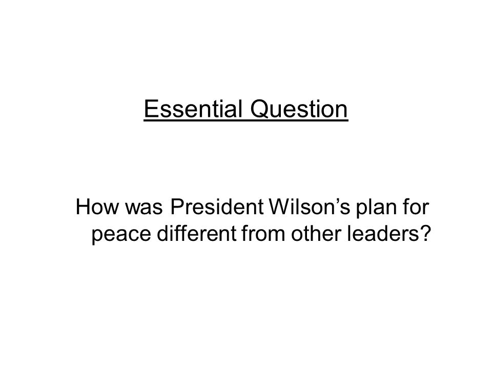 Essential Question How was President Wilson's plan for peace different from other leaders?
