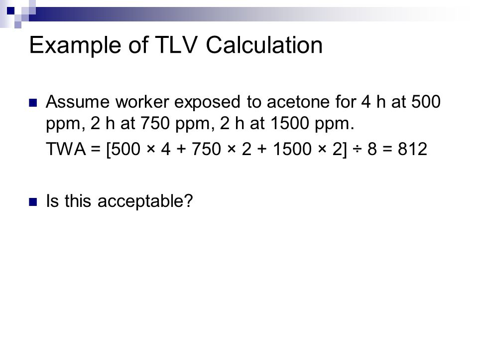 Example of TLV Calculation Assume worker exposed to acetone for 4 h at 500 ppm, 2 h at 750 ppm, 2 h at 1500 ppm.