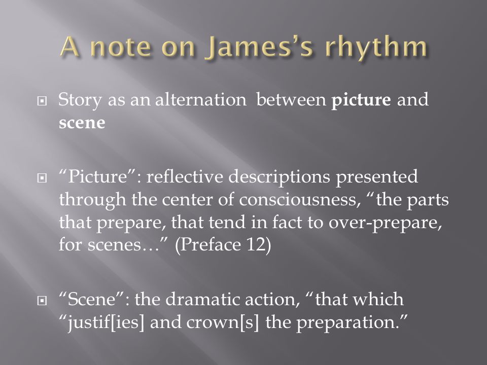  Story as an alternation between picture and scene  Picture : reflective descriptions presented through the center of consciousness, the parts that prepare, that tend in fact to over-prepare, for scenes… (Preface 12)  Scene : the dramatic action, that which justif[ies] and crown[s] the preparation.