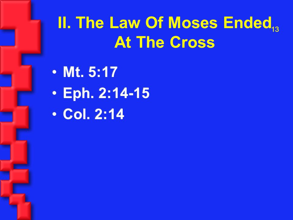 13 II. The Law Of Moses Ended At The Cross Mt. 5:17 Eph.