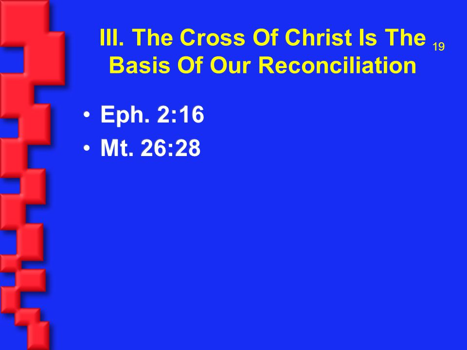 19 III. The Cross Of Christ Is The Basis Of Our Reconciliation Eph.