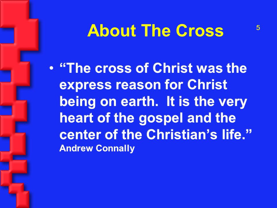 5 About The Cross The cross of Christ was the express reason for Christ being on earth.