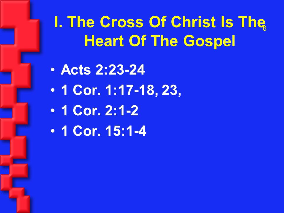 6 I. The Cross Of Christ Is The Heart Of The Gospel Acts 2:23-24 1 Cor.