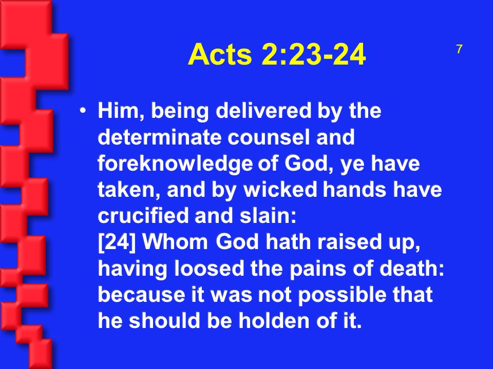 7 Acts 2:23-24 Him, being delivered by the determinate counsel and foreknowledge of God, ye have taken, and by wicked hands have crucified and slain: [24] Whom God hath raised up, having loosed the pains of death: because it was not possible that he should be holden of it.