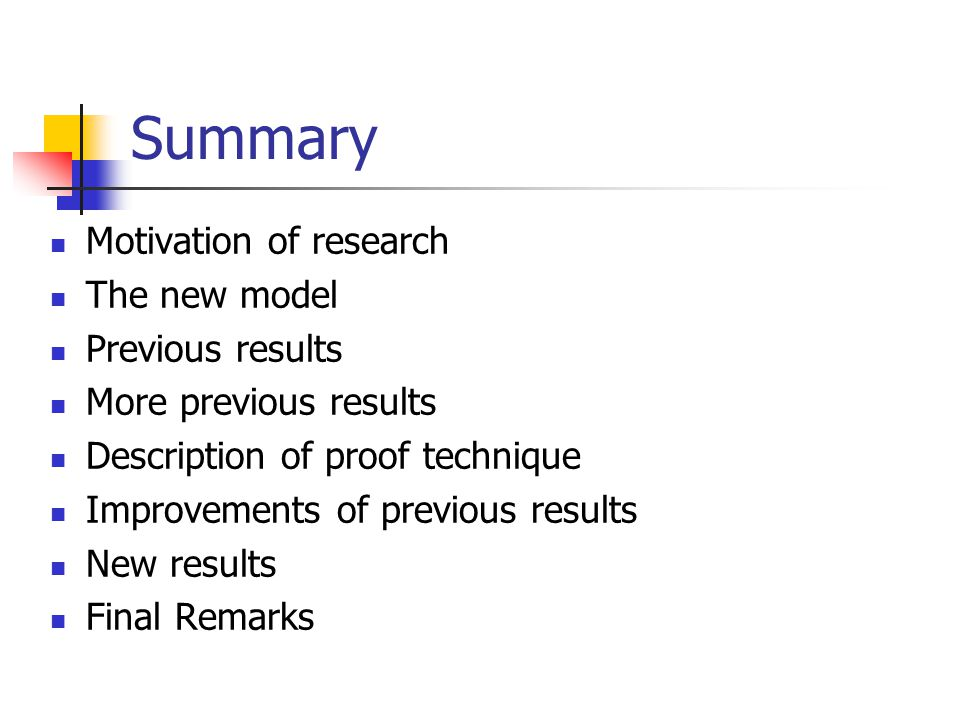 Summary Motivation of research The new model Previous results More previous results Description of proof technique Improvements of previous results New results Final Remarks
