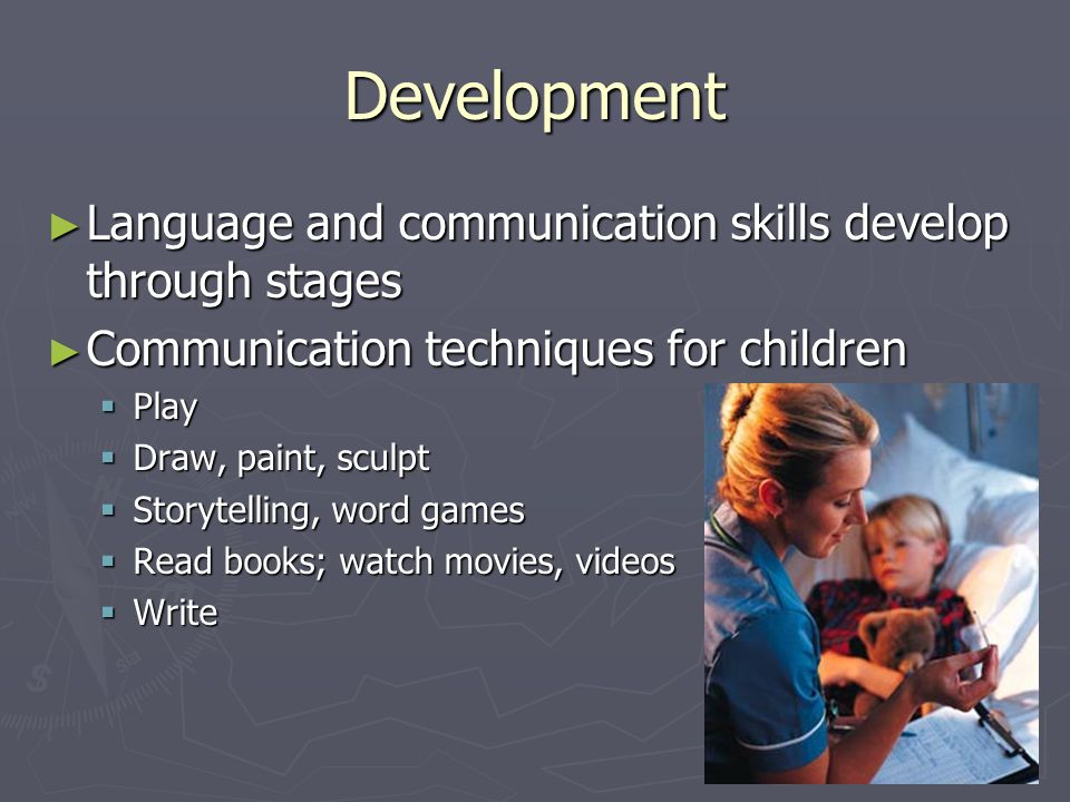 Development ► Language and communication skills develop through stages ► Communication techniques for children  Play  Draw, paint, sculpt  Storytelling, word games  Read books; watch movies, videos  Write