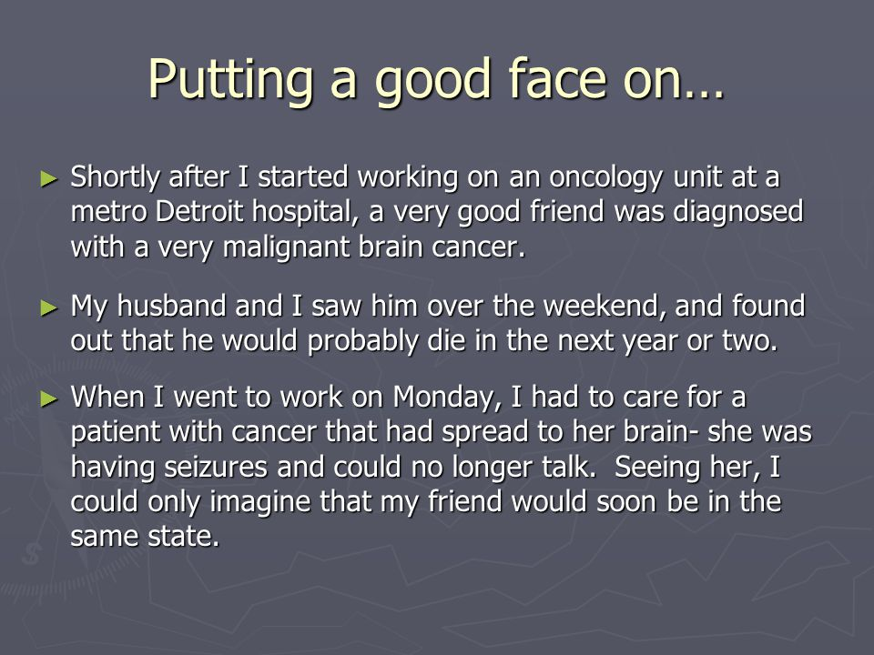 Putting a good face on… ► Shortly after I started working on an oncology unit at a metro Detroit hospital, a very good friend was diagnosed with a very malignant brain cancer.