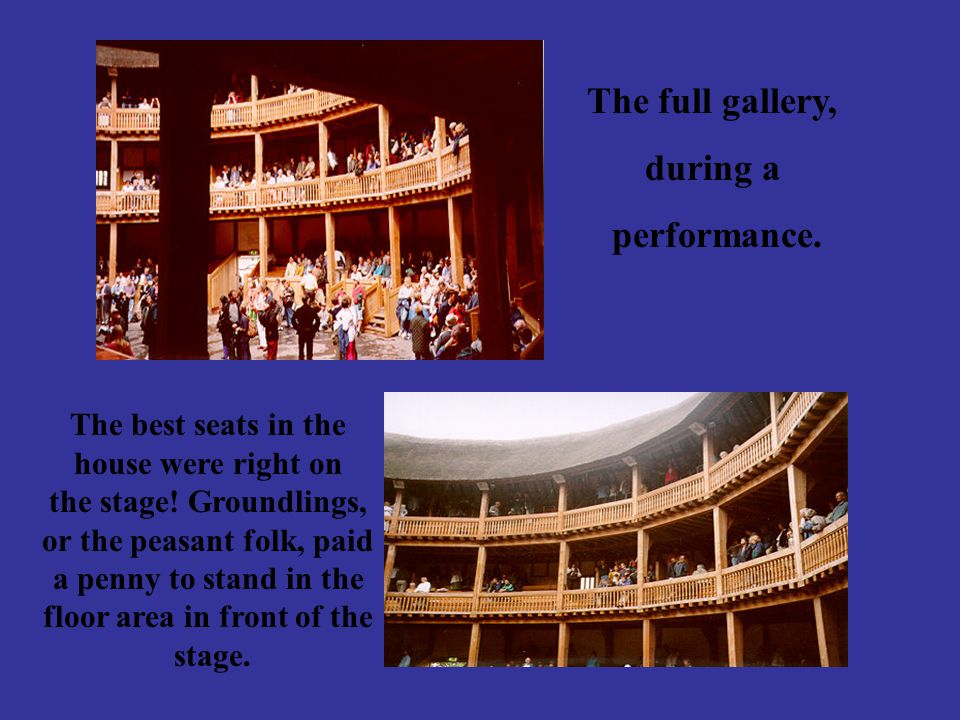 The full gallery, during a performance. The best seats in the house were right on the stage.