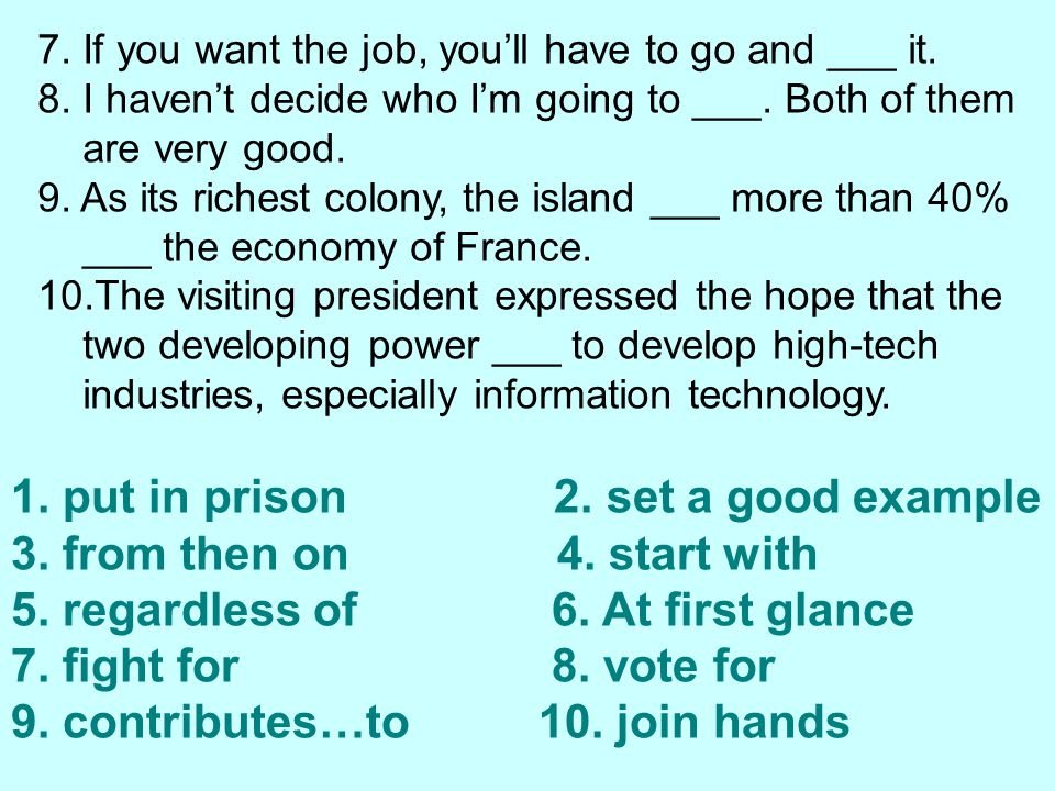 7.If you want the job, you'll have to go and ___ it.
