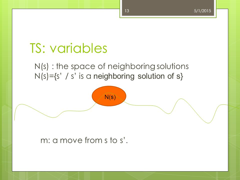 TS: variables 5/1/201513 N(s) : the space of neighboring solutions N(s)={s' / s' is a neighboring solution of s} N(s) m: a move from s to s'.
