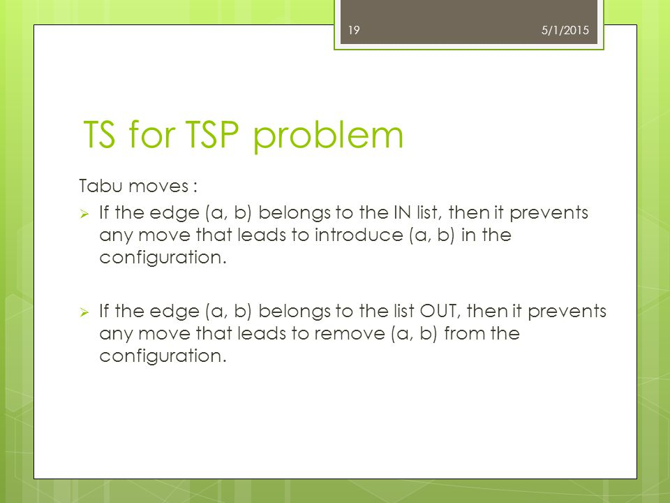 TS for TSP problem Tabu moves :  If the edge (a, b) belongs to the IN list, then it prevents any move that leads to introduce (a, b) in the configura