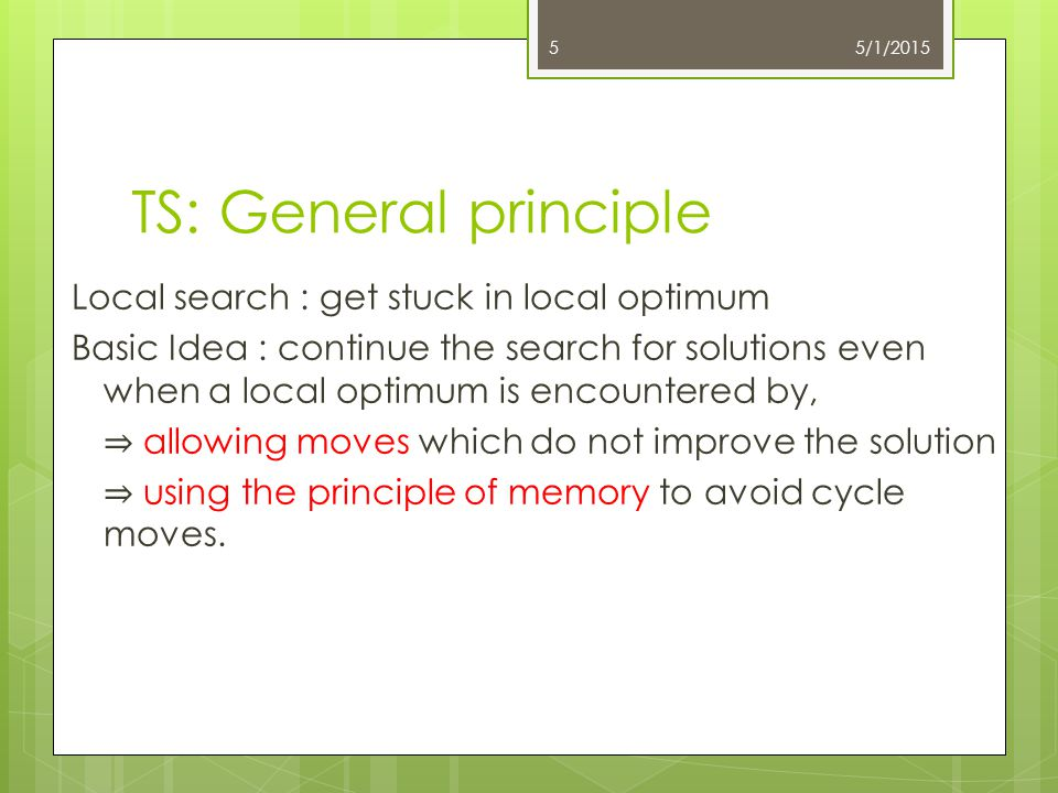 TS: General principle Local search : get stuck in local optimum Basic Idea : continue the search for solutions even when a local optimum is encountere