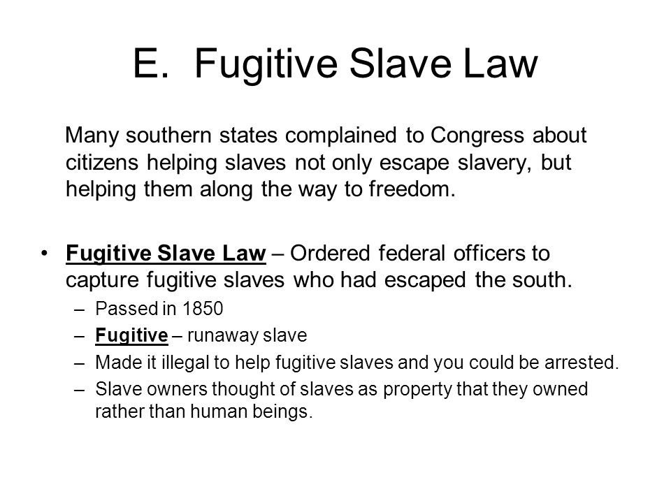 E. Fugitive Slave Law Many southern states complained to Congress about citizens helping slaves not only escape slavery, but helping them along the wa