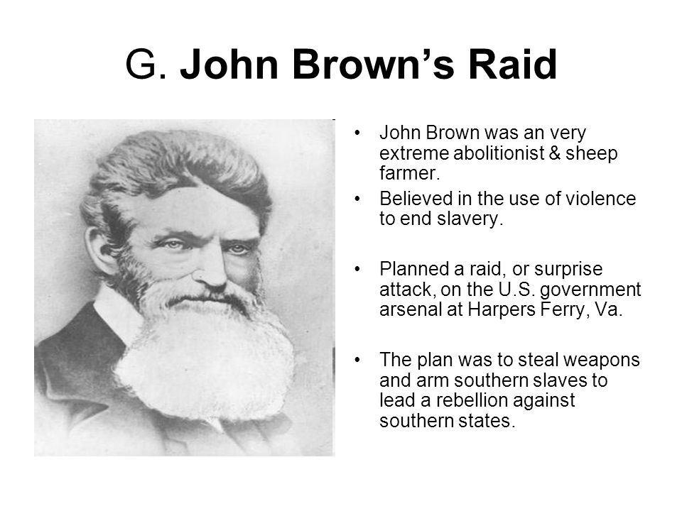 G. John Brown's Raid John Brown was an very extreme abolitionist & sheep farmer.