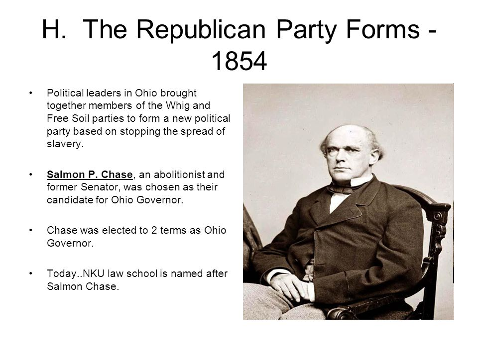 H. The Republican Party Forms - 1854 Political leaders in Ohio brought together members of the Whig and Free Soil parties to form a new political part