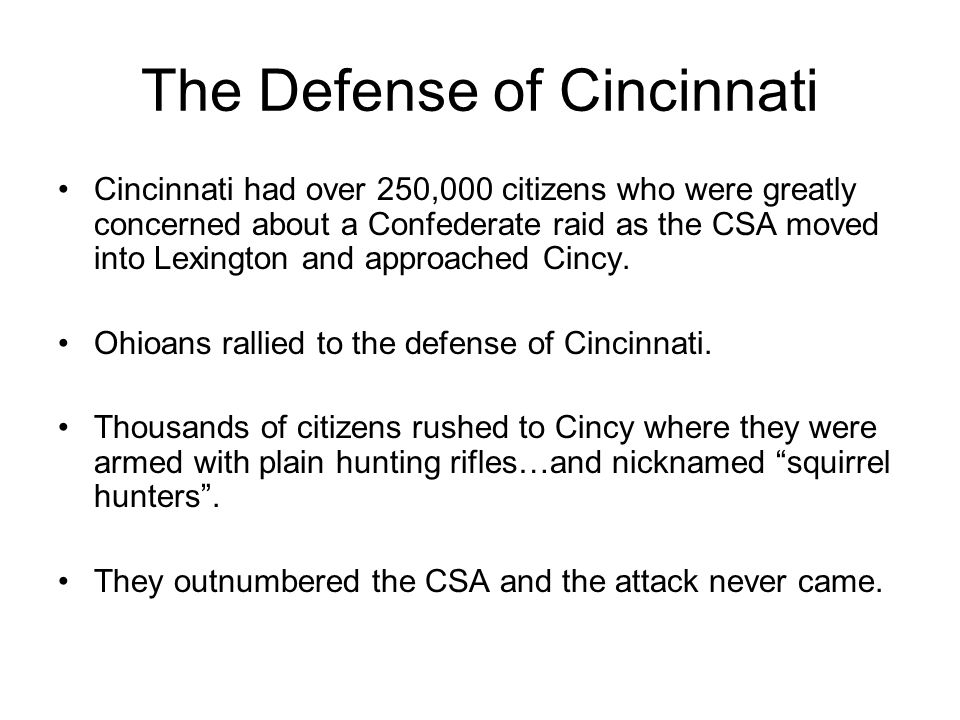 The Defense of Cincinnati Cincinnati had over 250,000 citizens who were greatly concerned about a Confederate raid as the CSA moved into Lexington and approached Cincy.